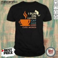 Perfect  I Run On Caffeine Cat Hair And Cuss Words Shirt