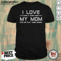Hot I Love It When My Mom Lets Me Play Video Games Shirt